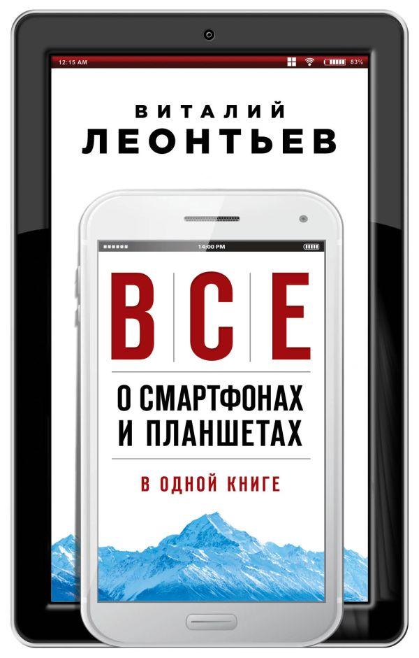 Все о смартфонах и планшетах в одной книге Автор : Виталий Леонтьев