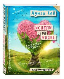 Луиза Хей - Исцели свою жизнь: Творческий альбом-тренинг (новое оформление) обложка книги