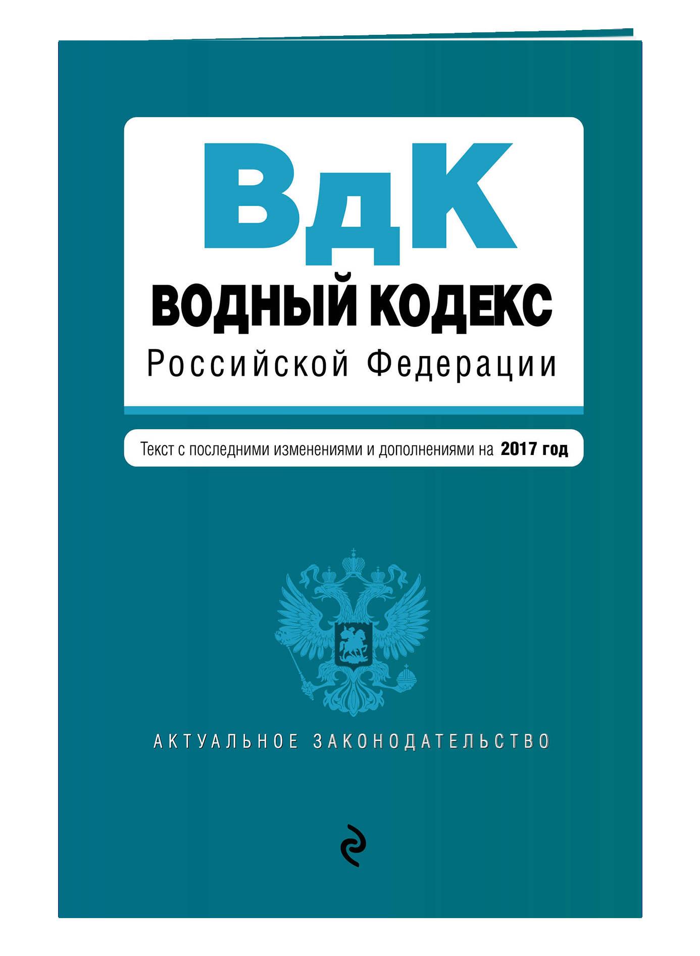 Водный кодекс Российской Федерации. Текст с последними изм. и доп. на 2017 год