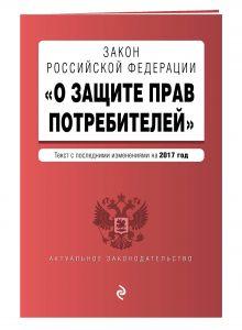 - Закон РФ О защите прав потребителей с последними изменениями на 2017 г. обложка книги