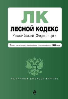 Обложка Лесной кодекс Российской Федерации : текст с посл. изменениями на 2017 год