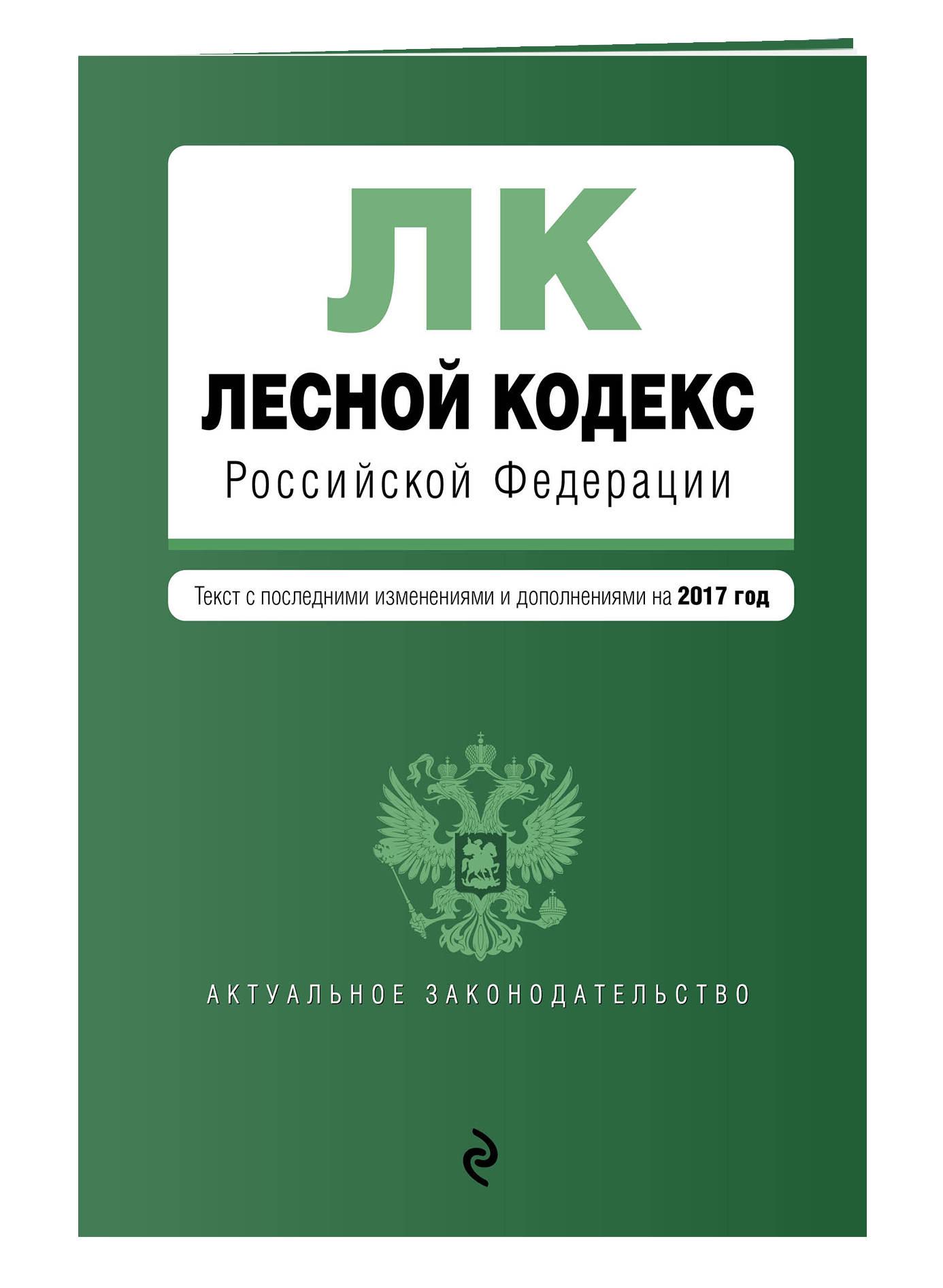 Лесной кодекс Российской Федерации : текст с посл. изменениями на 2017 год