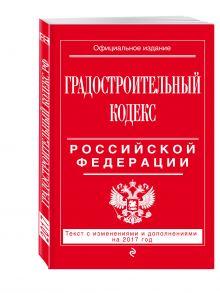 - Градостроительный кодекс Российской Федерации : текст с изм. и доп. на 2017 год обложка книги