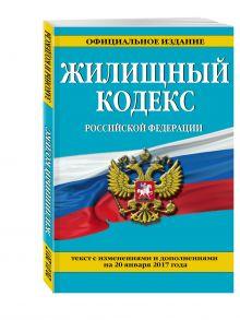 - Жилищный кодекс Российской Федерации : текст с изм. и доп. на 20 января 2017 г. обложка книги