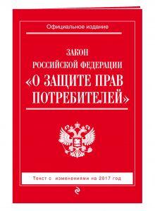 - Закон РФ О защите прав потребителей: с изм. на 2017 год обложка книги
