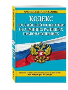 - Кодекс Российской Федерации об административных правонарушениях : текст с изм. и доп. на 20 января 2017 г. обложка книги