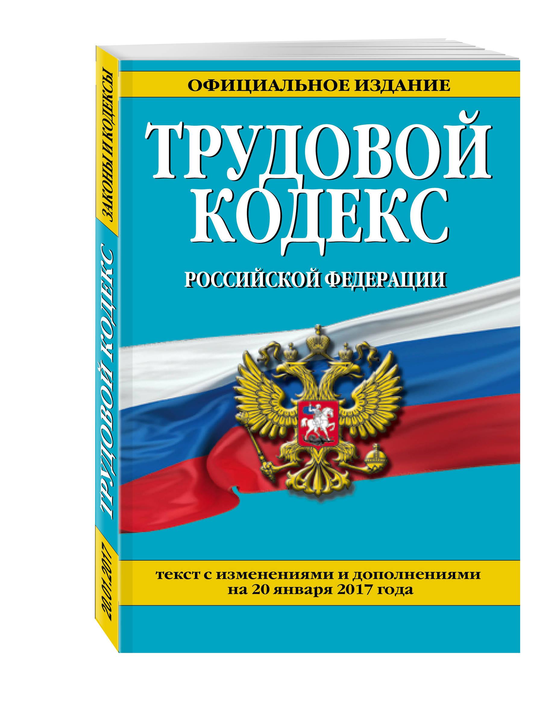 Трудовой кодекс Российской Федерации: текст с изм. и доп. на 20 января 2017 г.