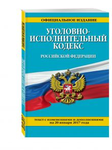 - Уголовно-исполнительный кодекс Российской Федерации : текст с изм. и доп. на 20 января 2017 г. обложка книги