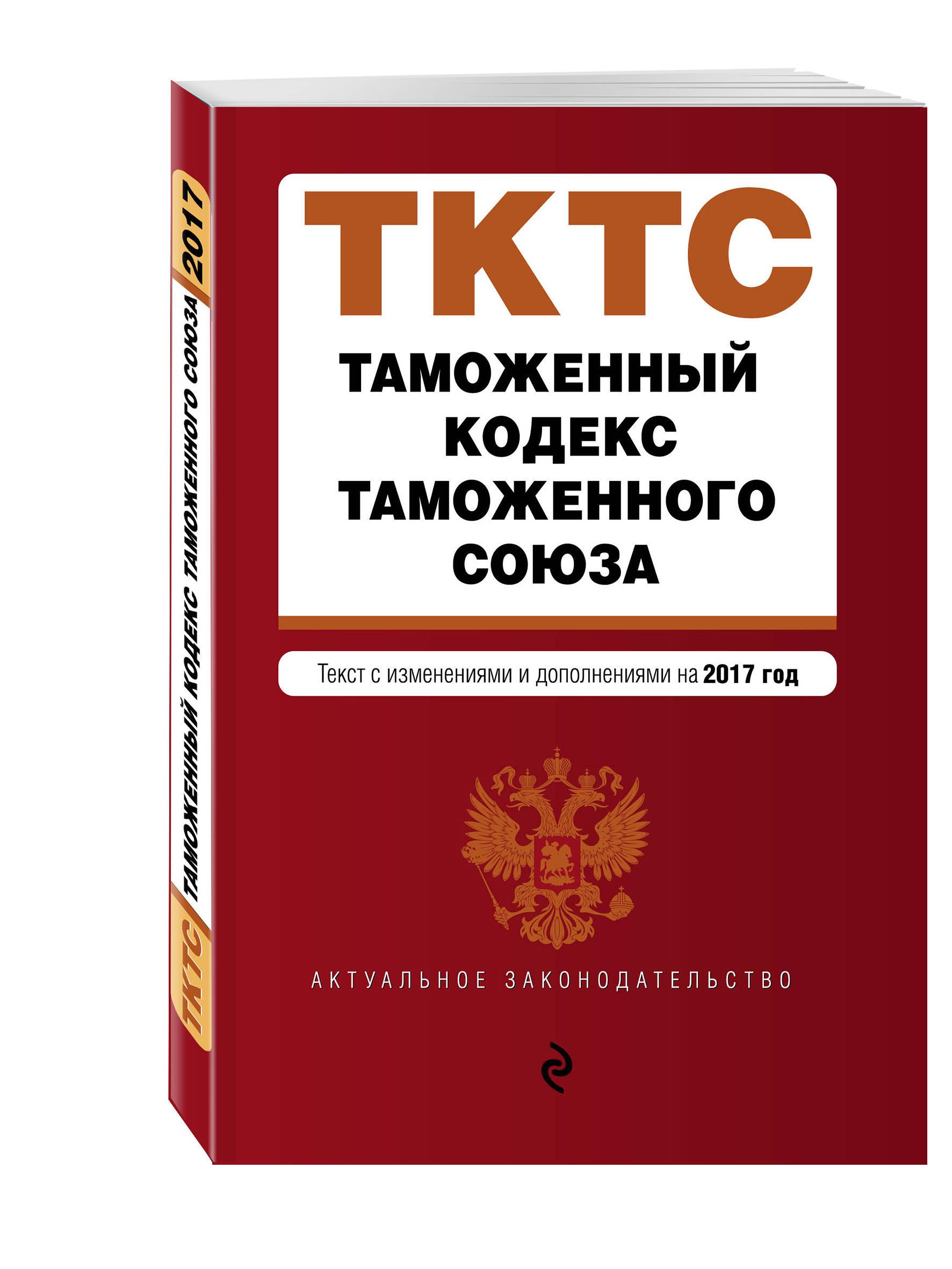 Таможенный кодекс Таможенного союза: текст с изменениями и дополнениями на 2017 г.