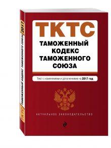 - Таможенный кодекс Таможенного союза: текст с изменениями и дополнениями на 2017 г. обложка книги