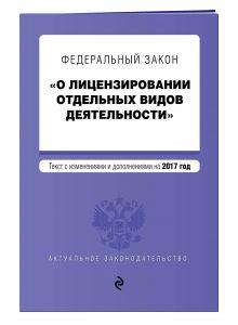 - Федеральный закон О лицензировании отдельных видов деятельности. Текст с изменениями и дополнениями на 2017 г. обложка книги