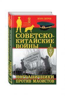 Петров И.И. - Советско-китайские войны. Пограничники против маоистов обложка книги