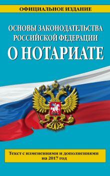 Основы законодательства Российской Федерации о нотариате: текст с изм. и доп. на 2017 г.