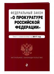 """Федеральный закон """"О прокуратуре Российской Федерации"""": текст с изменениями на 2017 год"""