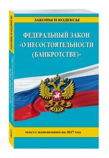 - Федеральный закон О несостоятельности (банкротстве) : текст с изм. на 2017 г. обложка книги