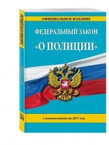 - Федеральный закон О полиции: с изм. на 2017 г. обложка книги