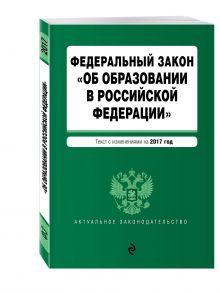 - Федеральный закон Об образовании в Российской Федерации: текст с изменениями на 2017 г. обложка книги