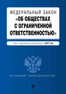 - Федеральный закон Об обществах с ограниченной ответственностью : текст с изменениями и дополнениями на 2017 год обложка книги
