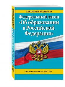 - Федеральный закон Об образовании в Российской Федерации с изм. на 2017 г. обложка книги