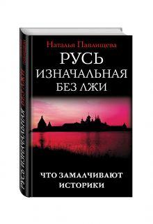 Павлищева Н.П. - Русь изначальная без лжи. Что замалчивают историки обложка книги