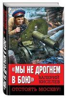 Киселев В.П. - Мы не дрогнем в бою». Отстоять Москву!' обложка книги