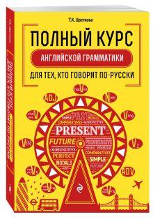 Цветкова Т.К, - Полный курс английской грамматики для тех, кто говорит по-русски обложка книги