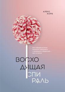 Корб А. - Восходящая спираль. Как нейрофизиология помогает справиться с негативом и депрессией – шаг за шагом обложка книги