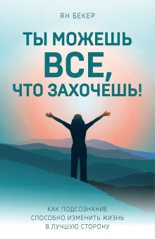 Обложка Ты можешь все, что захочешь! Как подсознание способно изменить жизнь в лучшую сторону Ян Бекер
