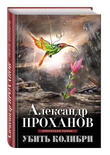 Проханов А.А. - Убить колибри обложка книги