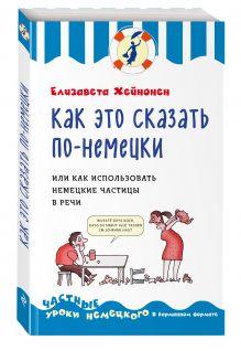 Хейнонен Е. - Как это сказать по-немецки, или Как использовать немецкие частицы в речи обложка книги