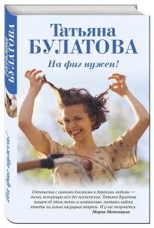 Булатова Т. - На фиг нужен! обложка книги