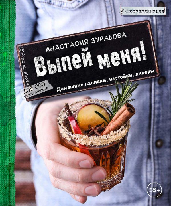 Выпей меня! Домашние наливки, настойки, ликеры Автор : Анастасия Зурабова