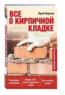 Юрий Морозов - Все о кирпичной кладке обложка книги