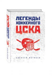 Матвеев А. - Легенды хоккейного ЦСКА обложка книги