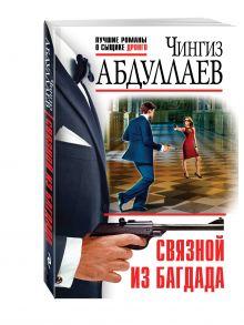 Абдуллаев Ч.А. - Связной из Багдада обложка книги