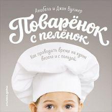 Анабель Вулмер - Поваренок с пеленок: Как проводить время на кухне весело и с пользой обложка книги
