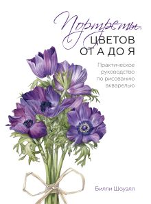 Шоуэлл Б. - Портреты цветов от А до Я. Практическое руководство по рисованию акварелью обложка книги
