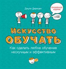 Дирксен Д. - Искусство обучать: как сделать любое обучение нескучным и эффективным обложка книги