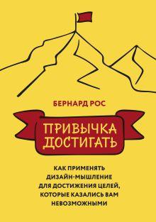 Рос Б. - Привычка достигать. Как применять дизайн-мышление для достижения целей, которые казались вам невозможнымит обложка книги