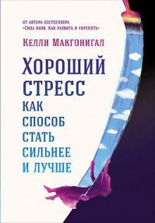 Макгонигал К. - Хороший стресс как способ стать сильнее и лучше обложка книги