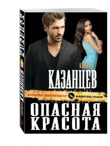 Казанцев К. - Опасная красота обложка книги