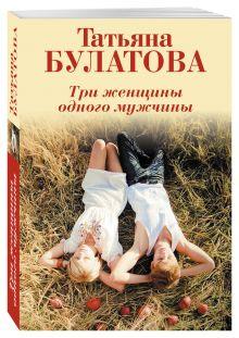 Булатова Т. - Три женщины одного мужчины обложка книги