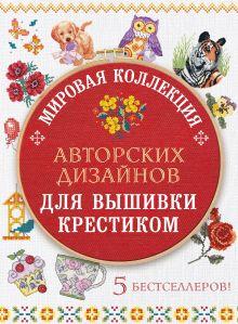 Обложка Мировая коллекция авторских дизайнов для вышивки крестиком. 5 бестселлеров