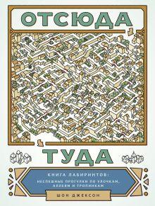 Джексон Ш. - Отсюда туда. Книга лабиринтов: неспешные прогулки по улочкам, аллеям и тропинкам обложка книги