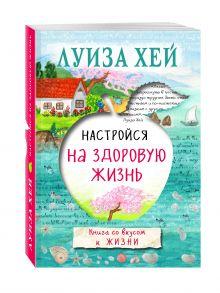 Луиза Хей - Настройся на здоровую жизнь обложка книги