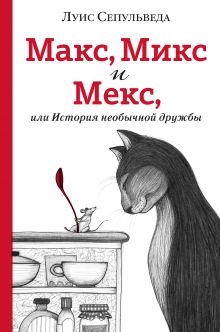 Обложка Макс, Микс и Мекс, или История необычной дружбы Луис Сепульведа