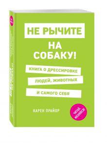 Прайор К. - Не рычите на собаку! Книга о дрессировке людей, животных и самого себя обложка книги