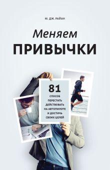 М. Дж. Райан - Меняем привычки. 81 способ перестать действовать на автопилоте и достичь своих целей обложка книги