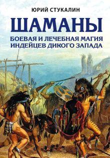 Обложка Шаманы. Боевая и лечебная магия индейцев Дикого Запада Юрий Стукалин