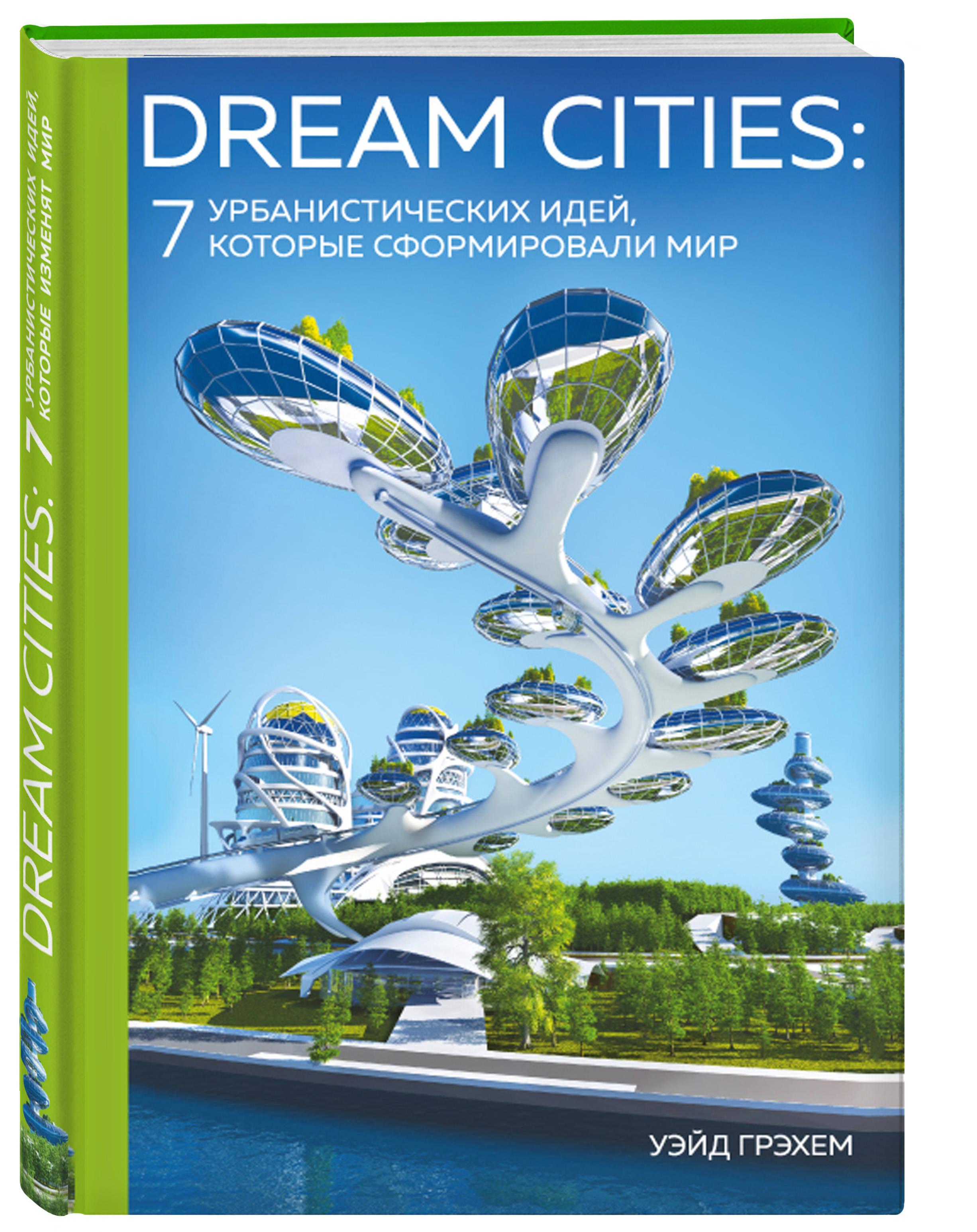 Dream Cities: 7 урбанистических идей, которые сформировали мир ( Уэйд Грэхем  )